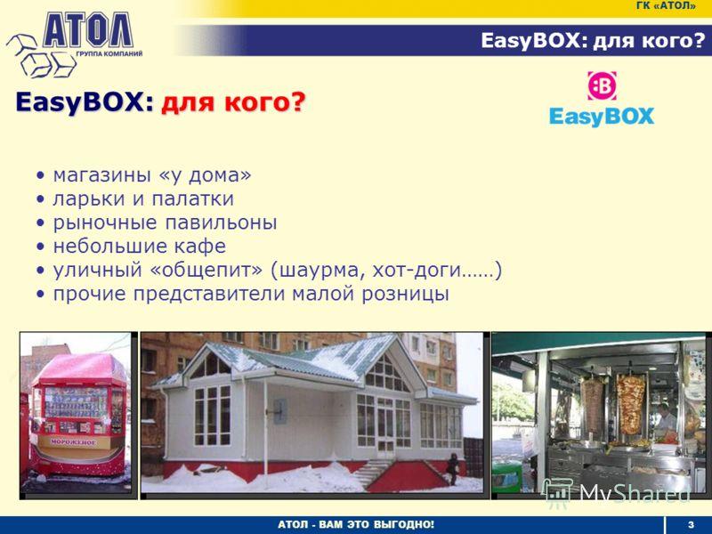 АТОЛ - ВАМ ЭТО ВЫГОДНО! EasyBOX: для кого? 3 ГК «АТОЛ» магазины «у дома» ларьки и палатки рыночные павильоны небольшие кафе уличный «общепит» (шаурма, хот-доги……) прочие представители малой розницы