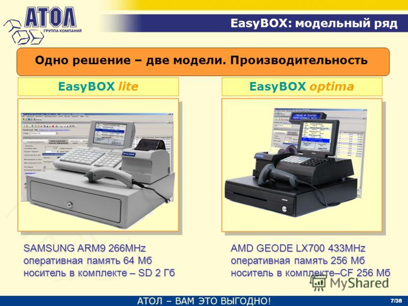 АТОЛ – ВАМ ЭТО ВЫГОДНО! EasyBOX: модельный ряд 7/38 EasyBOX liteEasyBOX optima Одно решение – две модели. Производительность SAMSUNG ARM9 266MHz оперативная память 64 Мб носитель в комплекте – SD 2 Гб AMD GEODE LX700 433MHz оперативная память 256 Мб