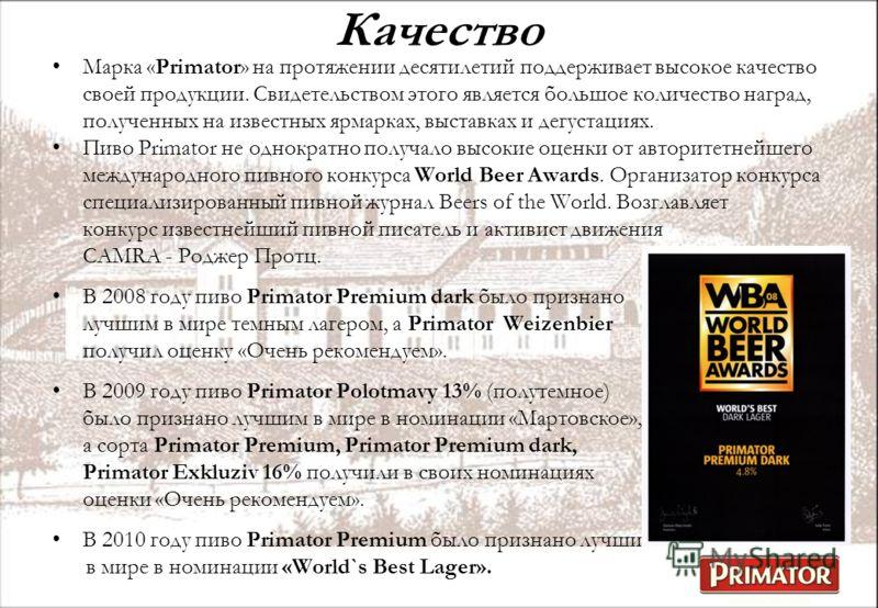 Качество Марка «Primator» на протяжении десятилетий поддерживает высокое качество своей продукции. Свидетельством этого является большое количество наград, полученных на известных ярмарках, выставках и дегустациях. Пиво Primator не однократно получал