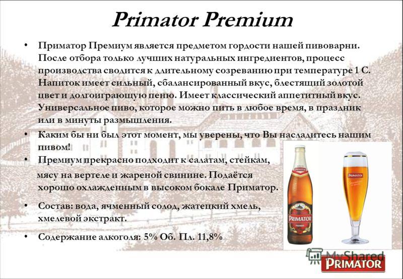 Primator Premium Приматор Премиум является предметом гордости нашей пивоварни. После отбора только лучших натуральных ингредиентов, процесс производства сводится к длительному созреванию при температуре 1 С. Напиток имеет сильный, сбалансированный вк