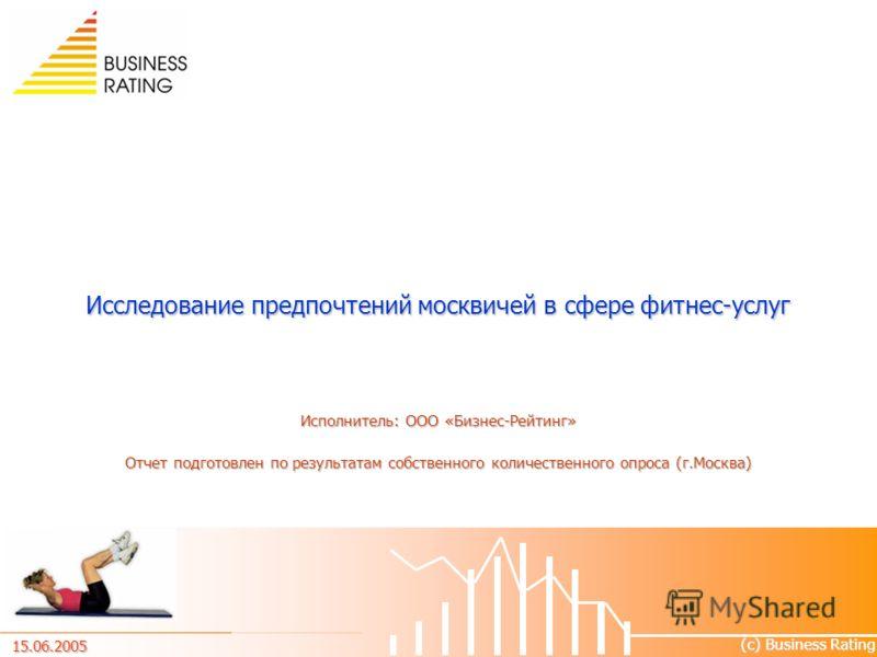 Исследование предпочтений москвичей в сфере фитнес-услуг Исполнитель: ООО «Бизнес-Рейтинг» Отчет подготовлен по результатам собственного количественного опроса (г.Москва) (с) Business Rating 15.06.2005