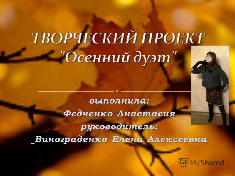 выполнила: Федченко Анастасия руководитель: Винограденко Елена Алексеевна Винограденко Елена Алексеевна