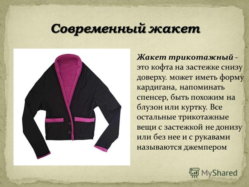 Жакет трикотажный - это кофта на застежке снизу доверху. может иметь форму кардигана, напоминать спенсер, быть похожим на блузон или куртку. Все остальные трикотажные вещи с застежкой не донизу или без нее и с рукавами называются джемпером