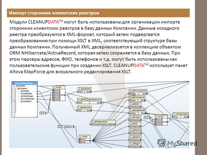 Импорт сторонних клиентских реестров Модули CLEANUPDATA TM могут быть использованы для организации импорта сторонних клиентских реестров в базу данных Компании. Данные исходного реестра преобразуются в XML-формат, который затем подвергается преобразо