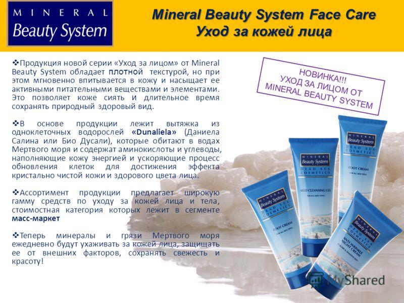 Продукция бренда Продукция новой серии «Уход за лицом» от Mineral Beauty System обладает плотной текстурой, но при этом мгновенно впитывается в кожу и насыщает ее активными питательными веществами и элементами. Это позволяет коже сиять и длительное в