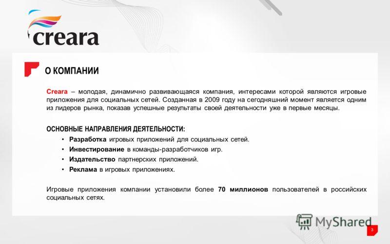 О КОМПАНИИ 3 Creara – молодая, динамично развивающаяся компания, интересами которой являются игровые приложения для социальных сетей. Созданная в 2009 году на сегодняшний момент является одним из лидеров рынка, показав успешные результаты своей деяте