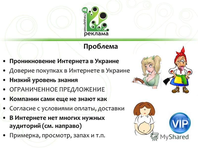 Проблема Проникновение Интернета в Украине Доверие покупках в Интернете в Украине Низкий уровень знания ОГРАНИЧЕННОЕ ПРЕДЛОЖЕНИЕ Компании сами еще не знают как Согласие с условиями оплаты, доставки В Интернете нет многих нужных аудиторий (см. направо