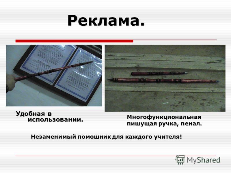 Реклама. Многофункциональная Многофункциональная пишущая ручка, пенал. пишущая ручка, пенал. Незаменимый помошник для каждого учителя! Незаменимый помошник для каждого учителя! Удобная в использовании.