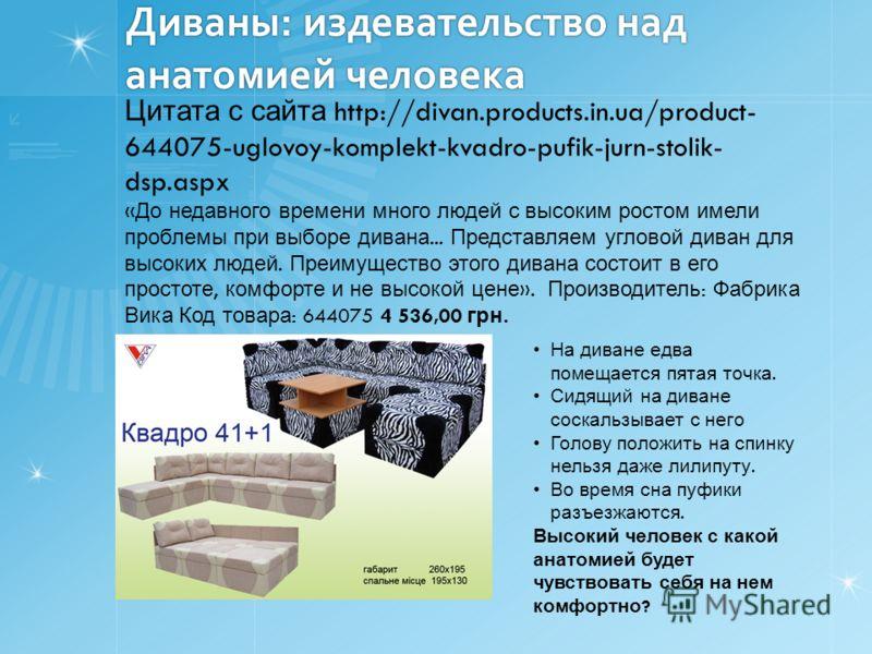 Диваны: издевательство над анатомией человека Цитата с сайта http://divan.products.in.ua/product- 644075-uglovoy-komplekt-kvadro-pufik-jurn-stolik- dsp.aspx « До недавного времени много людей с высоким ростом имели проблемы при выборе дивана... Предс