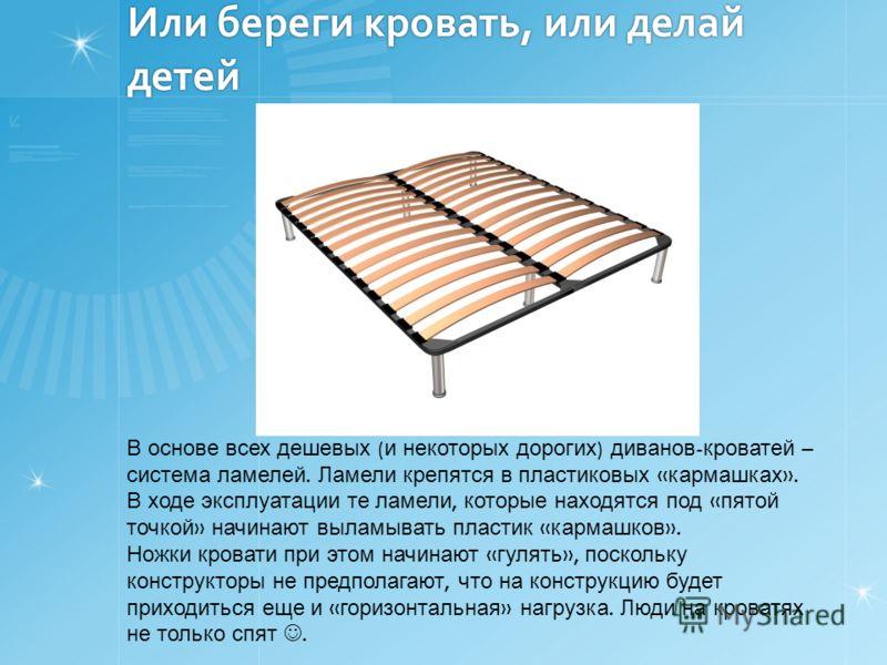 Или береги кровать, или делай детей В основе всех дешевых ( и некоторых дорогих ) диванов - кроватей – система ламелей. Ламели крепятся в пластиковых « кармашках ». В ходе эксплуатации те ламели, которые находятся под « пятой точкой » начинают выламы