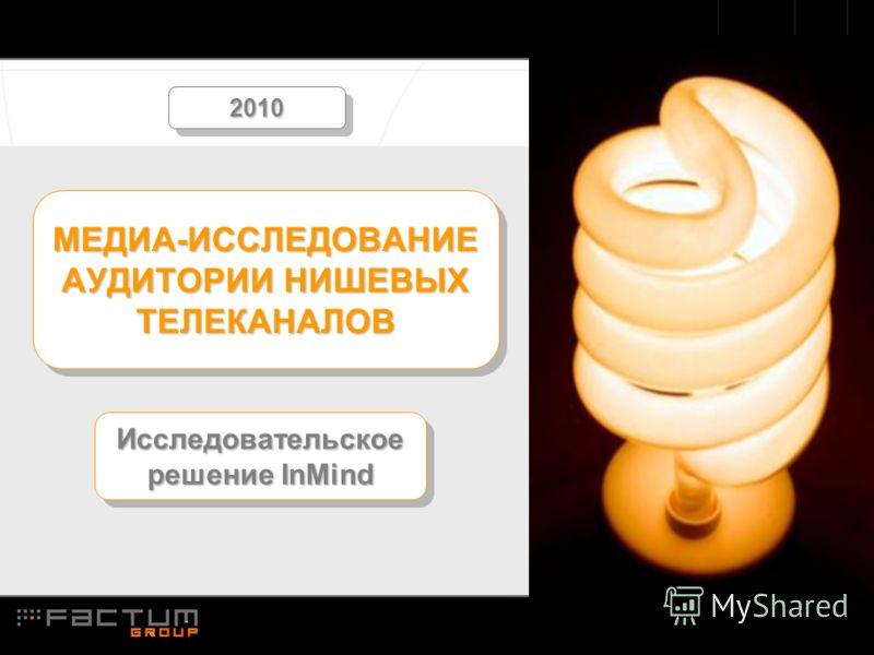 1.1 МЕДИА-ИССЛЕДОВАНИЕ АУДИТОРИИ НИШЕВЫХ ТЕЛЕКАНАЛОВ Исследовательское решение InMind 20102010