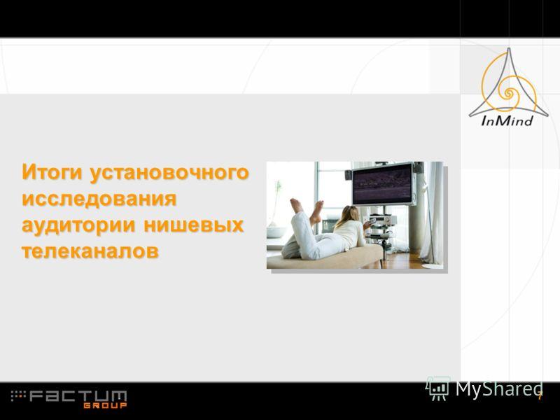 1.7 7 Итоги установочного исследования аудитории нишевых телеканалов