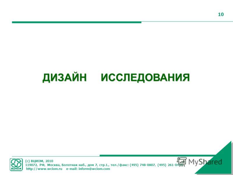 (с) ВЦИОМ, 2010 119072, РФ, Москва, Болотная наб., дом 7, стр.1., тел./факс: (495) 748-0807, (495) 261-0414 http://www.wciom.ru e-mail: inform@wciom.com 10 ДИЗАЙН ИССЛЕДОВАНИЯ