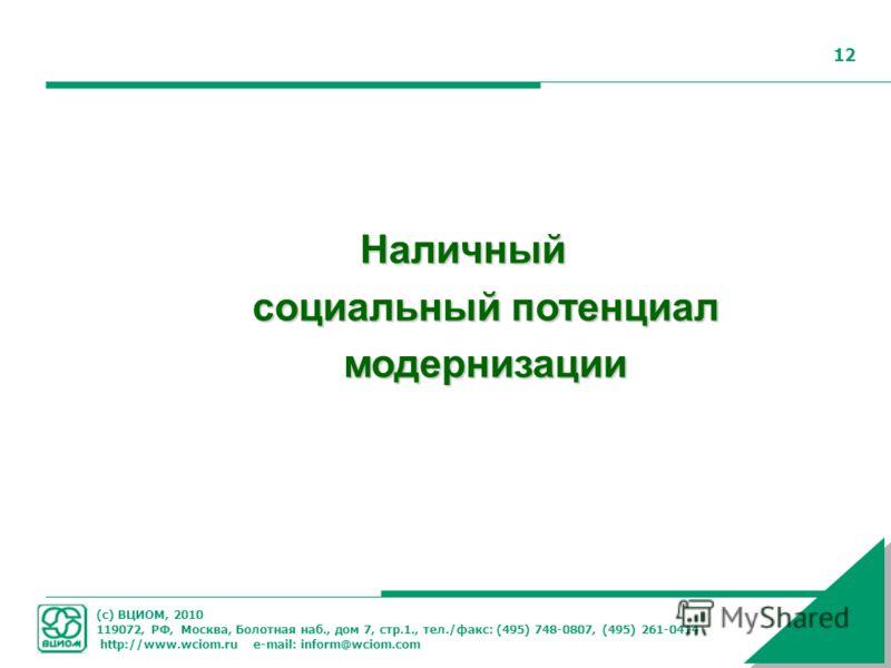 (с) ВЦИОМ, 2010 119072, РФ, Москва, Болотная наб., дом 7, стр.1., тел./факс: (495) 748-0807, (495) 261-0414 http://www.wciom.ru e-mail: inform@wciom.com 12 Наличный социальный потенциал модернизации