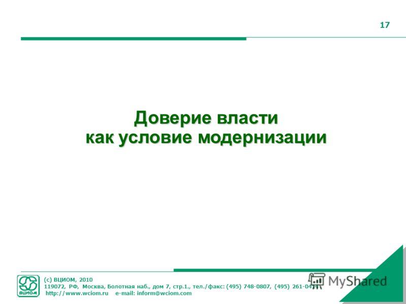 (с) ВЦИОМ, 2010 119072, РФ, Москва, Болотная наб., дом 7, стр.1., тел./факс: (495) 748-0807, (495) 261-0414 http://www.wciom.ru e-mail: inform@wciom.com 17 Доверие власти как условие модернизации