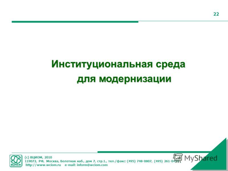 (с) ВЦИОМ, 2010 119072, РФ, Москва, Болотная наб., дом 7, стр.1., тел./факс: (495) 748-0807, (495) 261-0414 http://www.wciom.ru e-mail: inform@wciom.com 22 Институциональная среда для модернизации