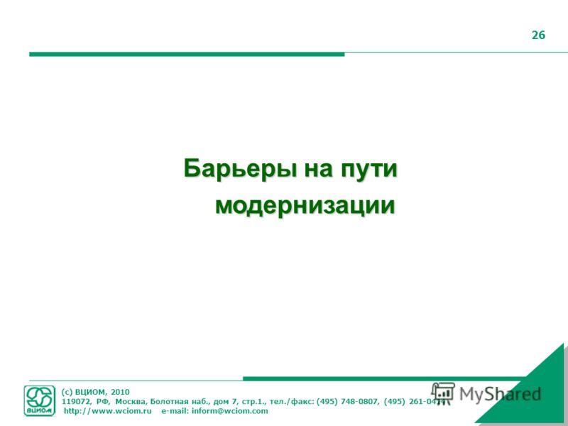 (с) ВЦИОМ, 2010 119072, РФ, Москва, Болотная наб., дом 7, стр.1., тел./факс: (495) 748-0807, (495) 261-0414 http://www.wciom.ru e-mail: inform@wciom.com 26 Барьеры на пути модернизации