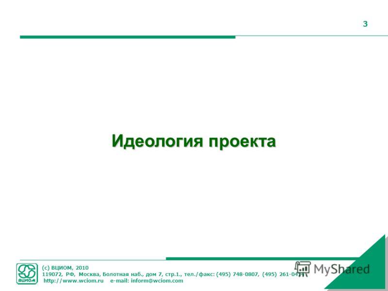 (с) ВЦИОМ, 2010 119072, РФ, Москва, Болотная наб., дом 7, стр.1., тел./факс: (495) 748-0807, (495) 261-0414 http://www.wciom.ru e-mail: inform@wciom.com 3 Идеология проекта