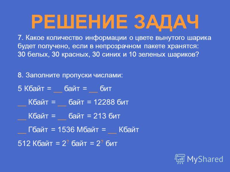 РЕШЕНИЕ ЗАДАЧ 7. Какое количество информации о цвете вынутого шарика будет получено, если в непрозрачном пакете хранятся: 30 белых, 30 красных, 30 синих и 10 зеленых шариков? 8. Заполните пропуски числами: 5 Кбайт = __ байт = __ бит __ Кбайт = __ бай