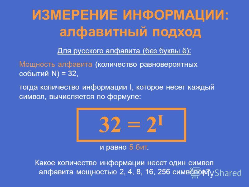 Для русского алфавита (без буквы ё): Мощность алфавита (количество равновероятных событий N) = 32, тогда количество информации I, которое несет каждый символ, вычисляется по формуле: ИЗМЕРЕНИЕ ИНФОРМАЦИИ: алфавитный подход 32 = 2 I и равно 5 бит. Как