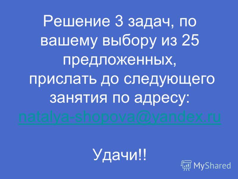 Решение 3 задач, по вашему выбору из 25 предложенных, прислать до следующего занятия по адресу: natalya-shopova@yandex.ru Удачи!! natalya-shopova@yandex.ru