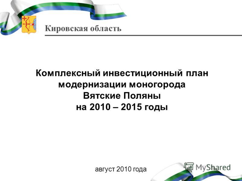 Кировская область Комплексный инвестиционный план модернизации моногорода Вятские Поляны на 2010 – 2015 годы август 2010 года