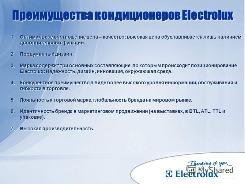 Преимущества кондиционеров Electrolux 1.Оптимальное соотношение цена – качество: высокая цена обуславливается лишь наличием дополнительных функций. 2.Продуманный дизайн. 3.Марка содержит три основных составляющие, по которым происходит позиционирован