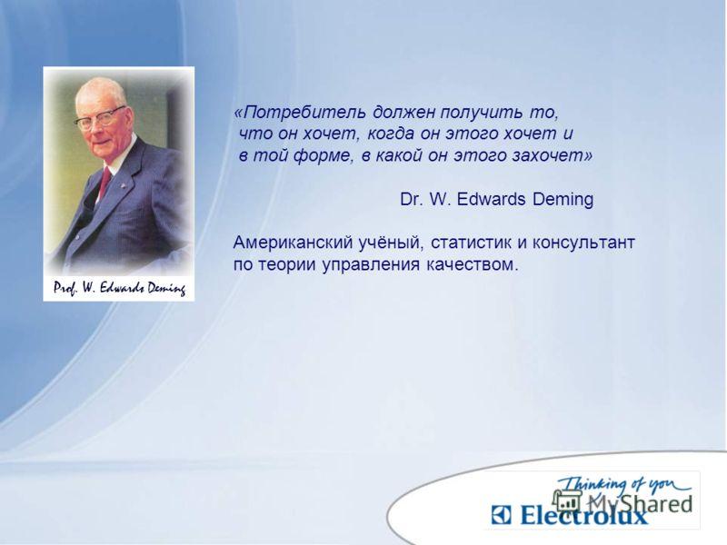 «Потребитель должен получить то, что он хочет, когда он этого хочет и в той форме, в какой он этого захочет» Dr. W. Edwards Deming Американский учёный, статистик и консультант по теории управления качеством.