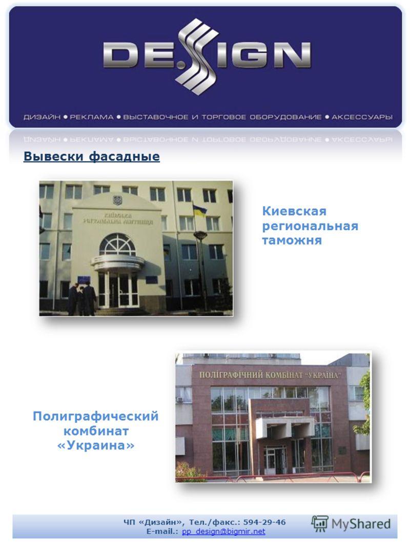 Киевская региональная таможня Полиграфический комбинат «Украина» Вывески фасадные ЧП «Дизайн», Тел./факс.: 594-29-46 E-mail.: pp_design@bigmir.netpp_design@bigmir.net