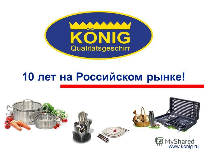 10 лет на Российском рынке! ИННОВАЦИОННЫЕ ТЕХНОЛОГИИ ОТ KONIG 10 лет на Российском рынке! www.konig.ru