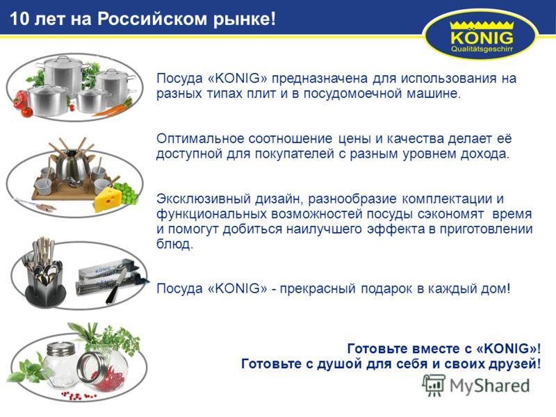 Посуда «KONIG» предназначена для использования на разных типах плит и в посудомоечной машине. Оптимальное соотношение цены и качества делает её доступной для покупателей с разным уровнем дохода. Эксклюзивный дизайн, разнообразие комплектации и функци