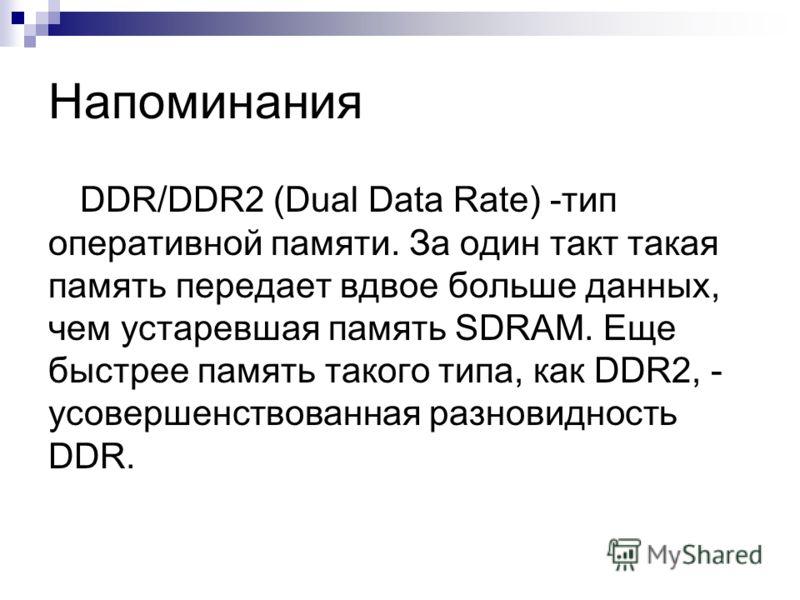 Напоминания DDR/DDR2 (Dual Data Rate) -тип оперативной памяти. За один такт такая память передает вдвое больше данных, чем устаревшая память SDRAM. Еще быстрее память такого типа, как DDR2, - усовершенствованная разновидность DDR.