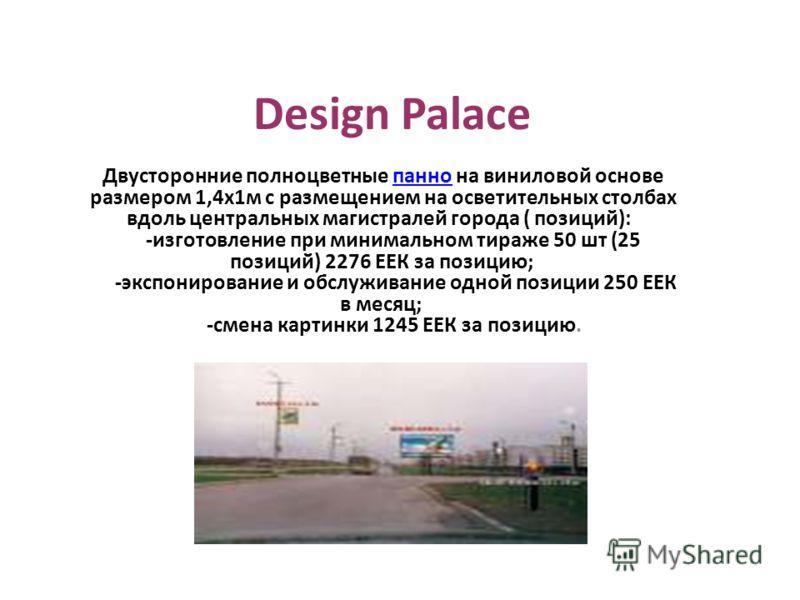 Design Palace Двусторонние полноцветные панно на виниловой основе размером 1,4х1м с размещением на ocветительных столбах вдоль центральных магистралей города ( позиций): -изготовление при минимальном тираже 50 шт (25 позиций) 2276 ЕЕК за позицию; -эк