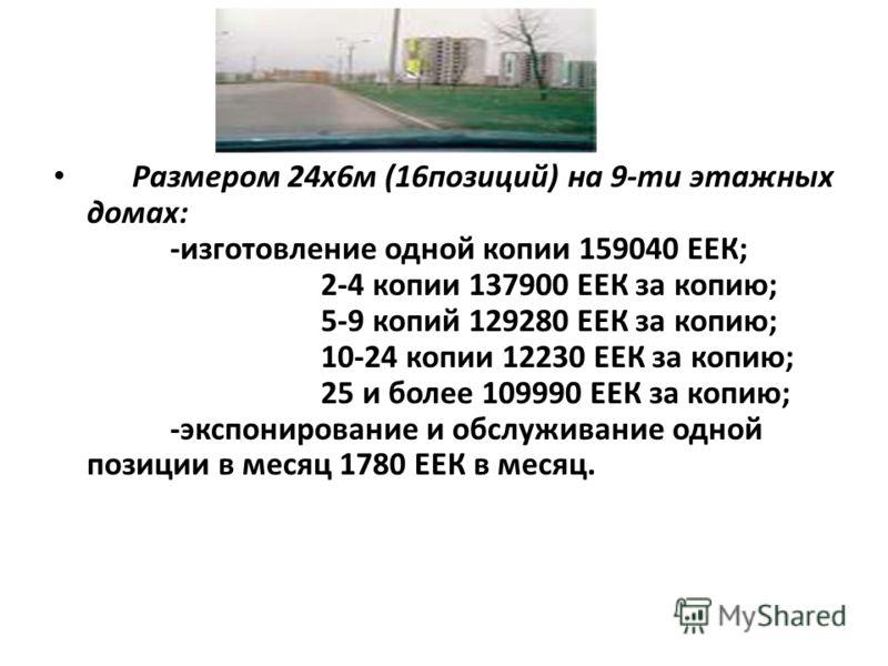 Размером 24х6м (16позиций) на 9-ти этажных домах: -изготовление одной копии 159040 ЕЕК; 2-4 копии 137900 ЕЕК за копию; 5-9 копий 129280 ЕЕК за копию; 10-24 копии 12230 ЕЕК за копию; 25 и более 109990 ЕЕК за копию; -экспонирование и обслуживание одной