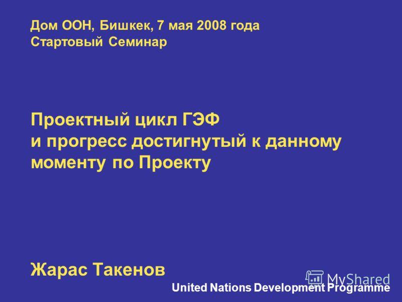 Дом ООН, Бишкек, 7 мая 2008 года Стартовый Семинар Проектный цикл ГЭФ и прогресс достигнутый к данному моменту по Проекту Жарас Такенов United Nations Development Programme