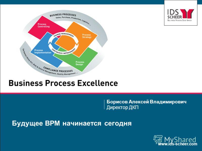 www.ids-scheer.com Будущее BPM начинается сегодня Борисов Алексей Владимирович Директор ДКП
