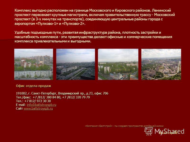 Комплекс выгодно расположен на границе Московского и Кировского районов. Ленинский проспект пересекает крупные магистрали, включая правительственную трассу - Московский проспект (в 3-х минутах на транспорте), соединяющую центральные районы города с а