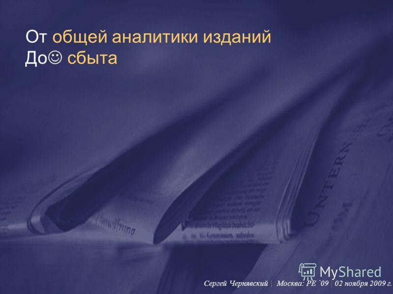 От общей аналитики изданий До сбыта Сергей Чернявский | Москва: PE `09 | 02 ноября 2009 г.