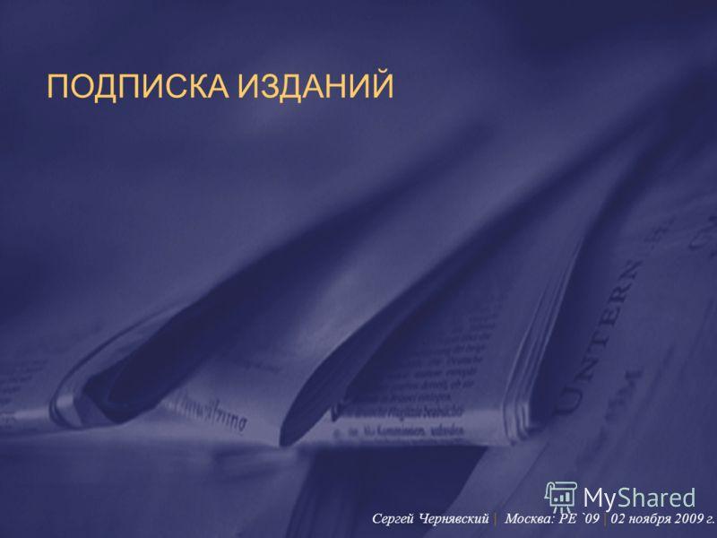 ПОДПИСКА ИЗДАНИЙ Сергей Чернявский | Москва: PE `09 | 02 ноября 2009 г.