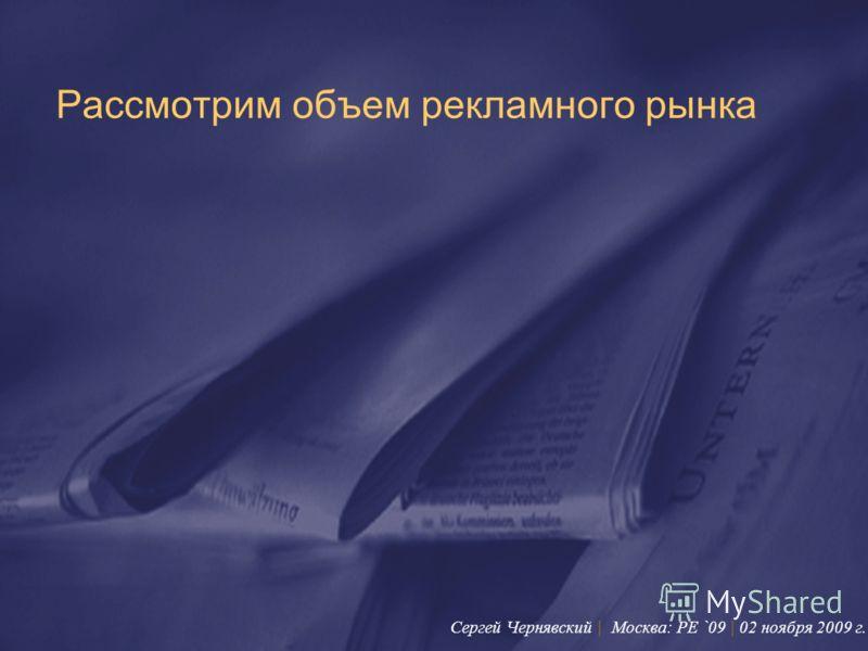 Рассмотрим объем рекламного рынка Сергей Чернявский | Москва: PE `09 | 02 ноября 2009 г.