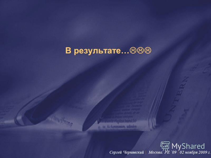 В результате… Сергей Чернявский | Москва: PE `09 | 02 ноября 2009 г.