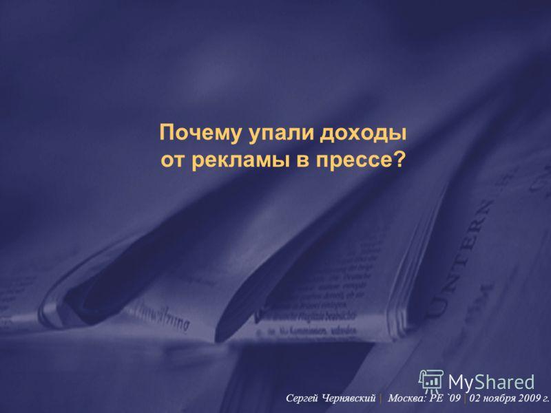Почему упали доходы от рекламы в прессе? Сергей Чернявский | Москва: PE `09 | 02 ноября 2009 г.