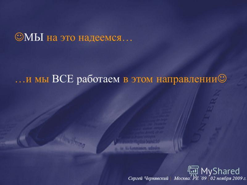 МЫ на это надеемся… …и мы ВСЕ работаем в этом направлении Сергей Чернявский | Москва: PE `09 | 02 ноября 2009 г.
