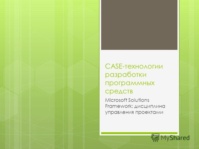 CASE-технологии разработки программных средств Microsoft Solutions Framework: дисциплина управления проектами