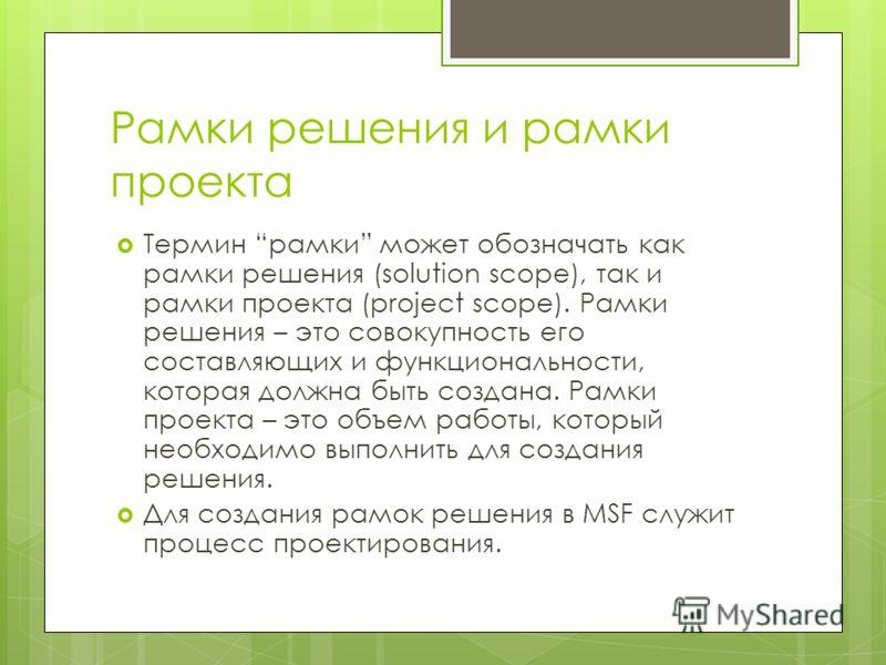 Рамки решения и рамки проекта Термин рамки может обозначать как рамки решения (solution scope), так и рамки проекта (project scope). Рамки решения – это совокупность его составляющих и функциональности, которая должна быть создана. Рамки проекта – эт