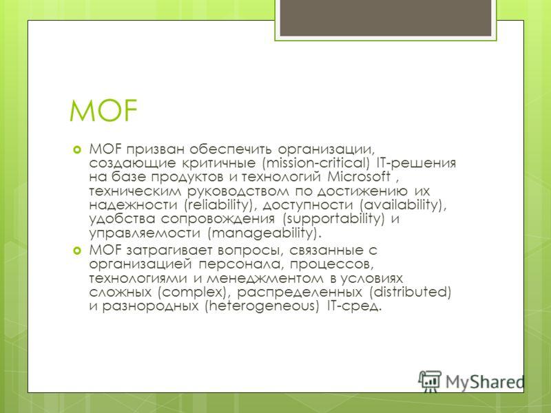 MOF MOF призван обеспечить организации, создающие критичные (mission-critical) IT решения на базе продуктов и технологий Microsoft, техническим руководством по достижению их надежности (reliability), доступности (availability), удобства сопровождения