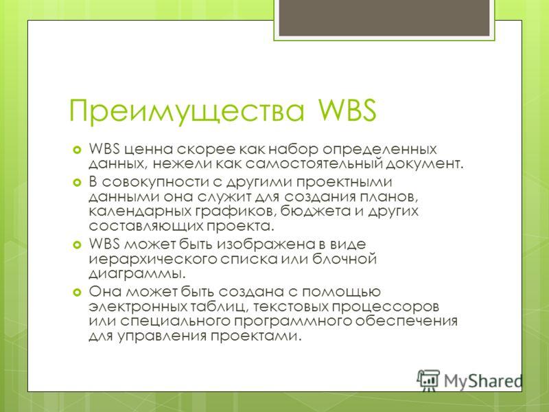 Преимущества WBS WBS ценна скорее как набор определенных данных, нежели как самостоятельный документ. В совокупности с другими проектными данными она служит для создания планов, календарных графиков, бюджета и других составляющих проекта. WBS может б