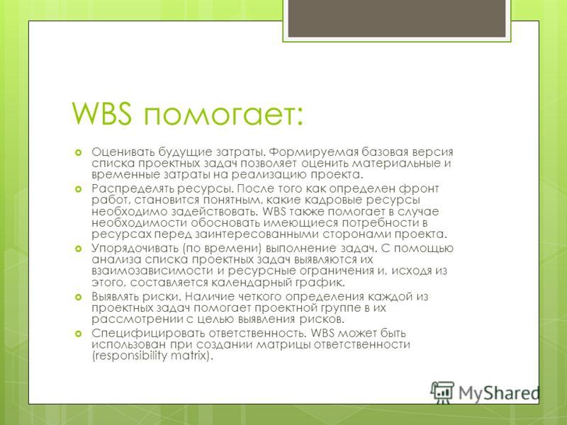 WBS помогает: Оценивать будущие затраты. Формируемая базовая версия списка проектных задач позволяет оценить материальные и временные затраты на реализацию проекта. Распределять ресурсы. После того как определен фронт работ, становится понятным, каки