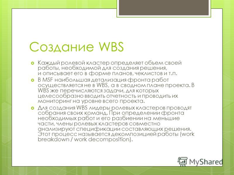 Создание WBS Каждый ролевой кластер определяет объем своей работы, необходимой для создания решения, и описывает его в форме планов, чеклистов и т.п. В MSF наибольшая детализация фронта работ осуществляется не в WBS, а в сводном плане проекта. В WBS