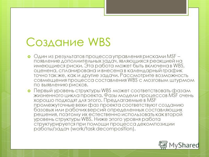 Создание WBS Один из результатов процесса управления рисками MSF – появление дополнительных задач, являющихся реакцией на имеющиеся риски. Эта работа может быть включена в WBS, оценена, спланирована и внесена в календарный график точно так же, как и